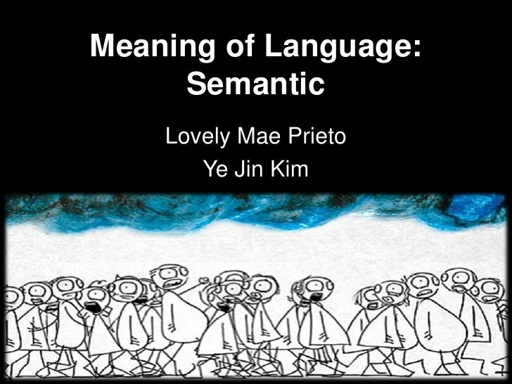 Meaning of Language:     Semantic    Lovely Mae Prieto       Ye Jin Kim