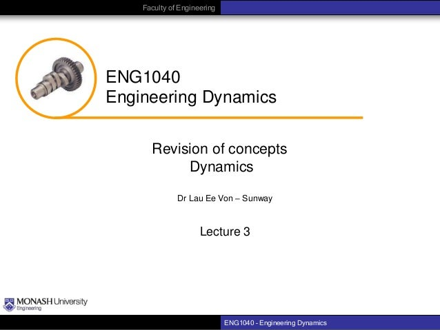 Faculty of Engineering  ENG1040 Engineering Dynamics Revision of concepts Dynamics Dr Lau Ee Von – Sunway  Lecture 3  ENG1...