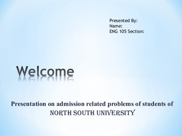 Presentation on admission related problems of students of North South uNiverSity Presented By: Name: ENG 105 Section: