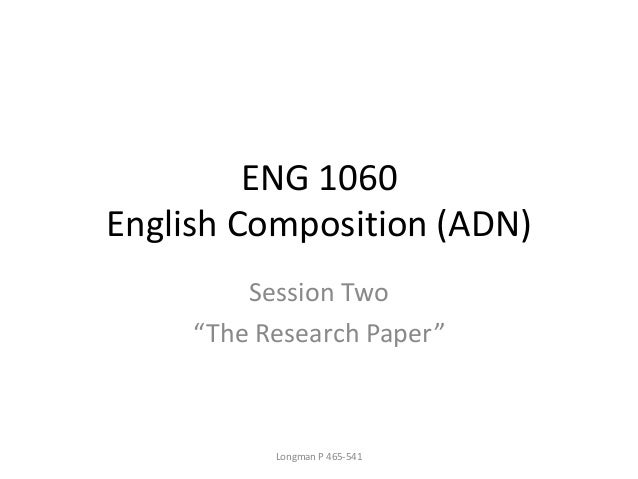 "ENG 1060 English Composition (ADN) Session Two ""The Research Paper"" Longman P 465-541"
