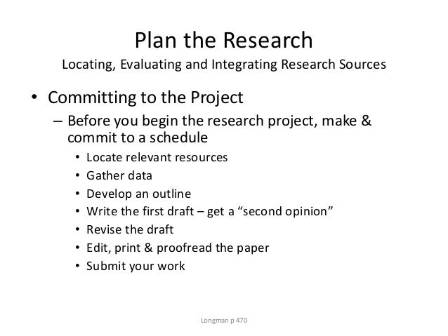 Plan the Research Locating, Evaluating and Integrating Research Sources • Committing to the Project – Before you begin the...