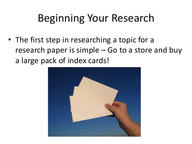 Beginning Your Research • The first step in researching a topic for a research paper is simple – Go to a store and buy a l...