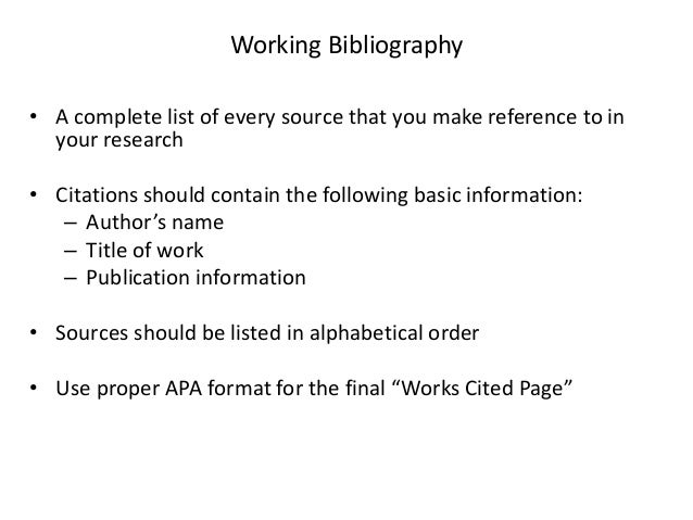 Working Bibliography • A complete list of every source that you make reference to in your research • Citations should cont...