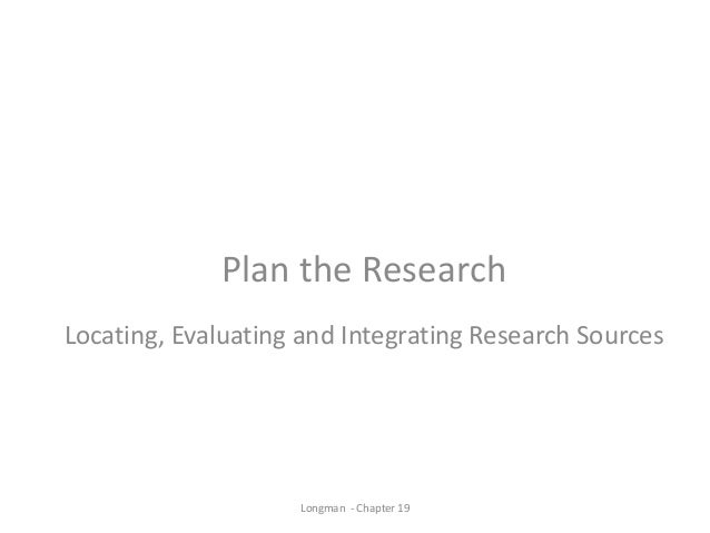 Plan the Research Locating, Evaluating and Integrating Research Sources Longman - Chapter 19