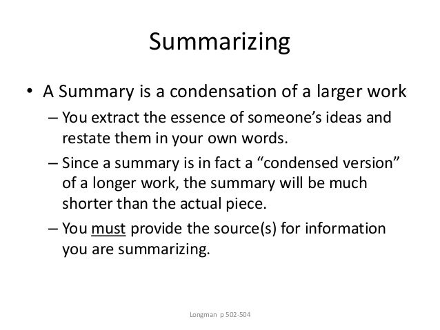 Summarizing • A Summary is a condensation of a larger work – You extract the essence of someone's ideas and restate them i...