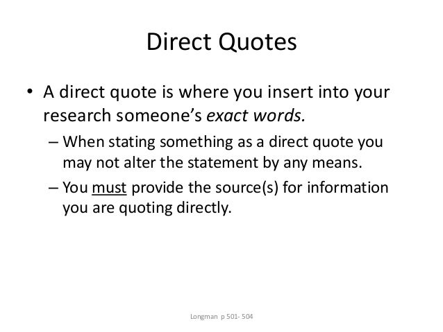 Direct Quotes • A direct quote is where you insert into your research someone's exact words. – When stating something as a...