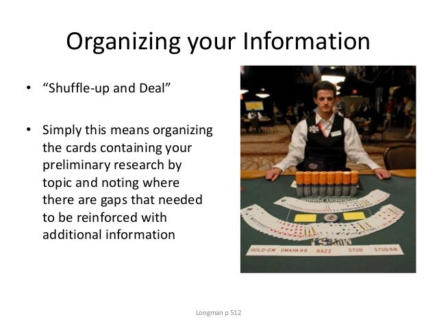 """Organizing your Information • """"Shuffle-up and Deal"""" • Simply this means organizing the cards containing your preliminary r..."""