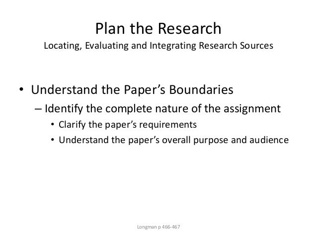 Plan the Research Locating, Evaluating and Integrating Research Sources • Understand the Paper's Boundaries – Identify the...