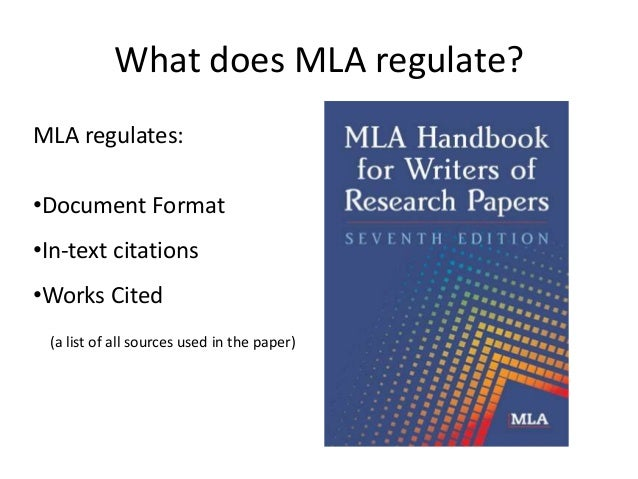 What does MLA regulate? MLA regulates: •Document Format •In-text citations •Works Cited (a list of all sources used in the...