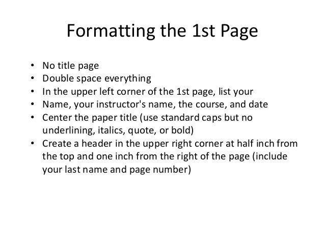 Formatting the 1st Page • No title page • Double space everything • In the upper left corner of the 1st page, list your • ...