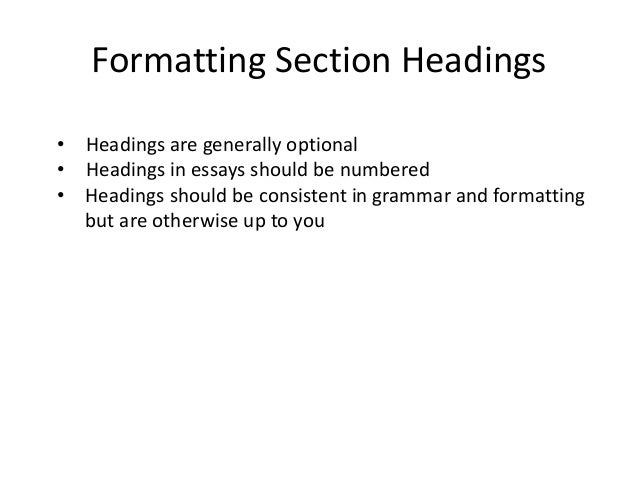 Formatting Section Headings • Headings are generally optional • Headings in essays should be numbered • Headings should be...