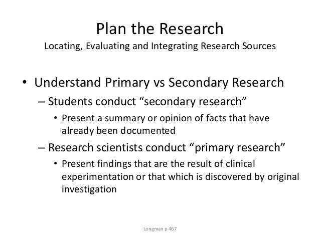 Plan the Research Locating, Evaluating and Integrating Research Sources • Understand Primary vs Secondary Research – Stude...