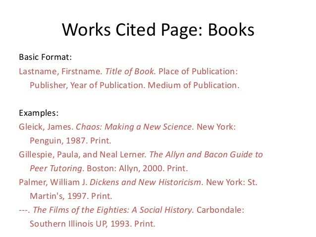 Works Cited Page: Books Basic Format: Lastname, Firstname. Title of Book. Place of Publication: Publisher, Year of Publica...