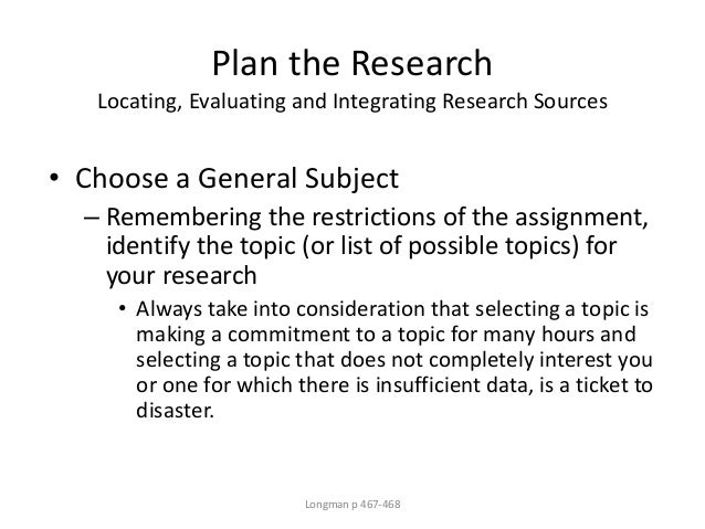 Plan the Research Locating, Evaluating and Integrating Research Sources • Choose a General Subject – Remembering the restr...