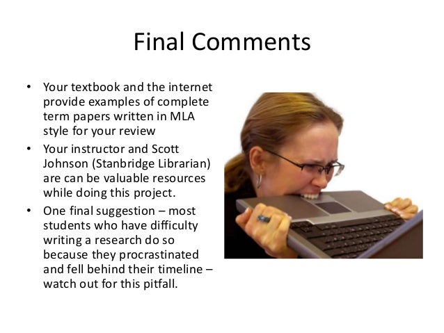 Final Comments • Your textbook and the internet provide examples of complete term papers written in MLA style for your rev...