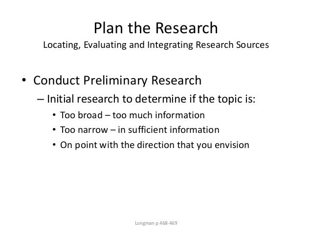Plan the Research Locating, Evaluating and Integrating Research Sources • Conduct Preliminary Research – Initial research ...