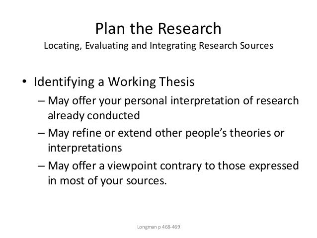 Plan the Research Locating, Evaluating and Integrating Research Sources • Identifying a Working Thesis – May offer your pe...
