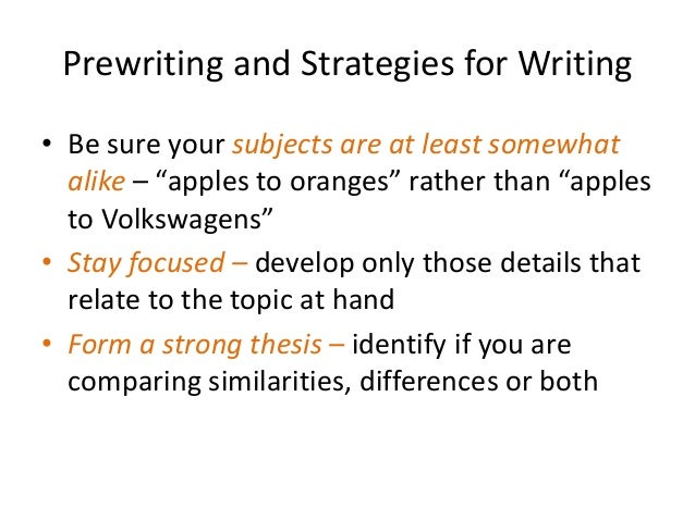 """Prewriting and Strategies for Writing • Be sure your subjects are at least somewhat alike – """"apples to oranges"""" rather tha..."""