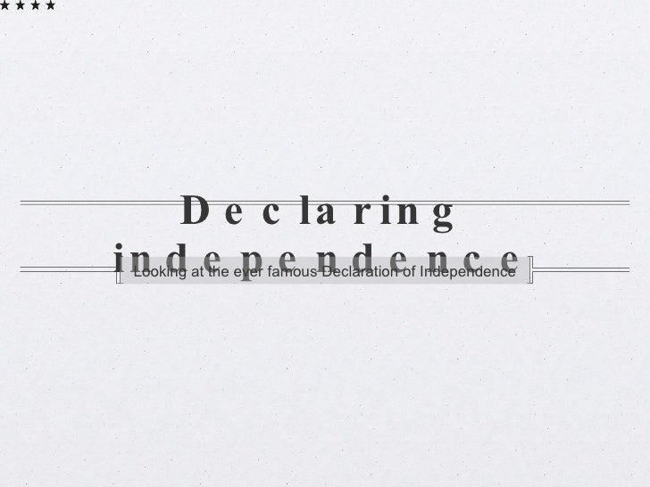 Declaring independence <ul><li>Looking at the ever famous Declaration of Independence </li></ul>