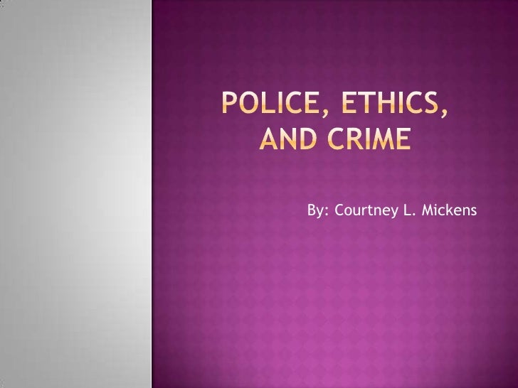 Police, ethics, and crime<br />By: Courtney L. Mickens<br />