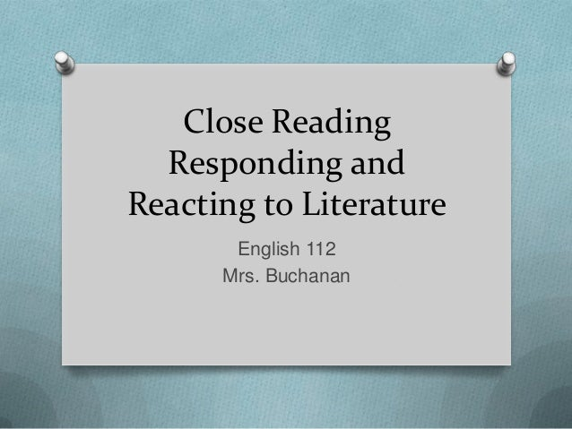 Close Reading Responding and Reacting to Literature English 112 Mrs. Buchanan