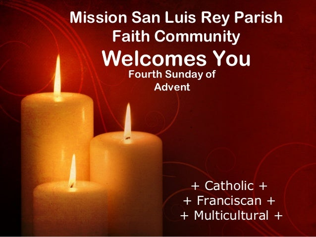 Mission San Luis Rey Parish Faith Community  Welcomes You Fourth Sunday of Advent  + Catholic + + Franciscan + + Multicult...