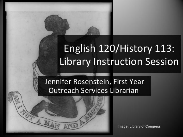 English 120/History 113:    Library Instruction SessionJennifer Rosenstein, First Year Outreach Services Librarian        ...