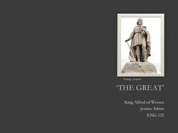 "Wantage, England""THE GREAT""  King Alfred of Wessex          Jessica Atkins              ENG 122"
