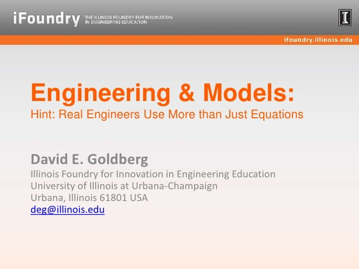 Engineering & Models:Hint: Real Engineers Use More than Just Equations<br />David E. GoldbergIllinois Foundry for Innovati...