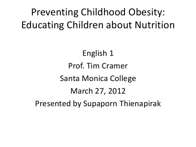 Preventing Childhood Obesity: Educating Children about Nutrition English 1 Prof. Tim Cramer Santa Monica College March 27,...