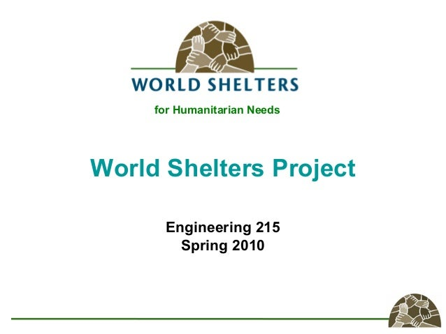 World Shelters Project Engineering 215 Spring 2010 for Humanitarian Needs