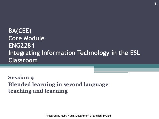 BA(CEE) Core Module ENG2281 Integrating Information Technology in the ESL Classroom Session 9 Blended learning in second l...