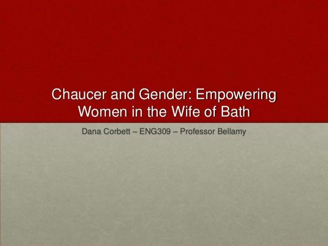 Chaucer and Gender: Empowering Women in the Wife of Bath Dana Corbett – ENG309 – Professor Bellamy