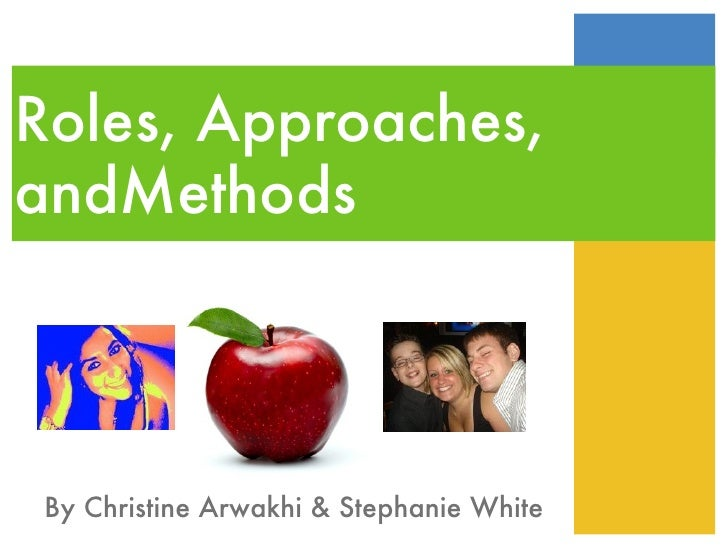 Roles, Approaches, andMethods  By Christine Arwakhi & Stephanie White