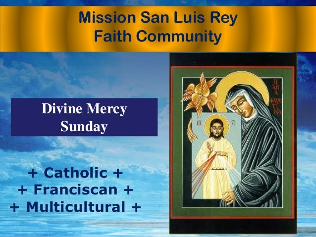 Mission San Luis Rey Faith Community + Catholic + + Franciscan + + Multicultural + Divine Mercy Sunday