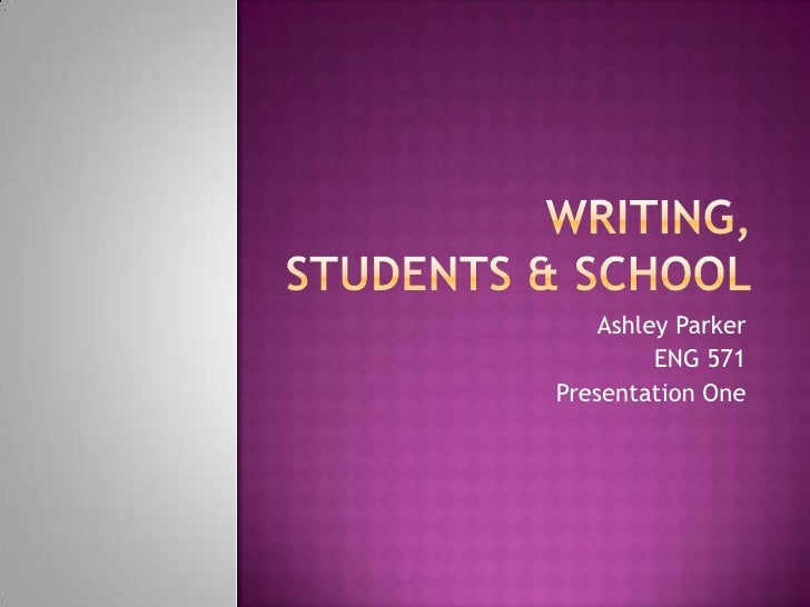 Writing, students & school<br />Ashley Parker<br />ENG 571<br />Presentation One<br />
