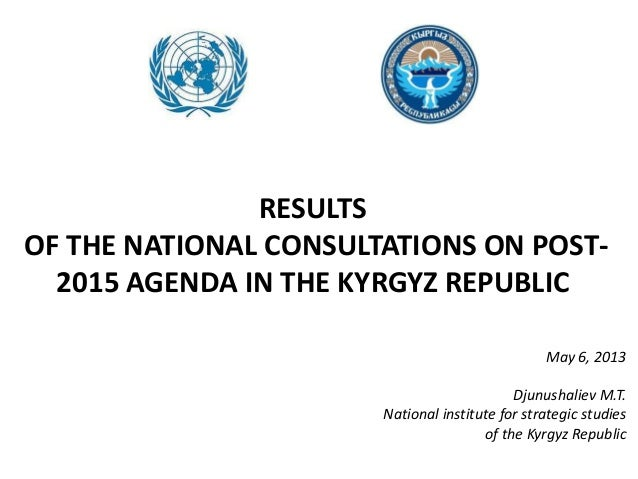 RESULTSOF THE NATIONAL CONSULTATIONS ON POST-2015 AGENDA IN THE KYRGYZ REPUBLICMay 6, 2013Djunushaliev M.T.National instit...