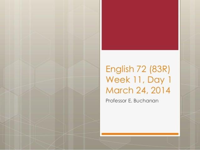 English 72 (83R) Week 11, Day 1 March 24, 2014 Professor E. Buchanan