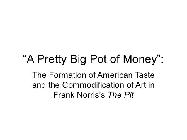 """""""A Pretty Big Pot of Money"""": The Formation of American Taste and the Commodification of Art in       Frank Norris's The Pit"""