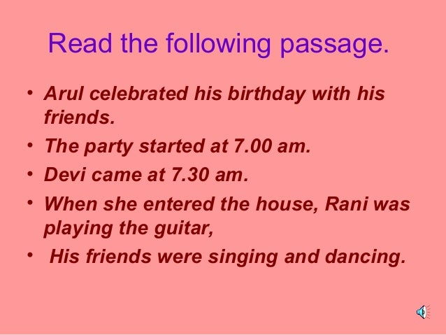 Read the following passage. • Arul celebrated his birthday with his friends. • The party started at 7.00 am. • Devi came a...