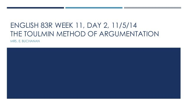 ENGLISH 83R WEEK 11, DAY 2, 11/5/14  THE TOULMIN METHOD OF ARGUMENTATION  MRS. E. BUCHANAN