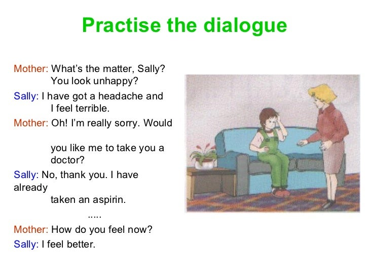 Practise the dialogue Mother:  What's the matter, Sally? You look unhappy? Sally:  I have got a headache and I feel terrib...