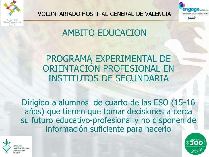 VOLUNTARIADO HOSPITAL GENERAL DE VALENCIA <ul><li>AMBITO EDUCACION </li></ul><ul><li>PROGRAMA EXPERIMENTAL DE ORIENTACIÓN ...