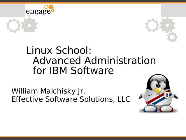 Linux School: Advanced Administration for IBM Software William Malchisky Jr. Effective Software Solutions, LLC