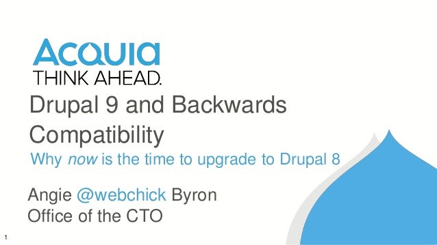 1 Drupal 9 and Backwards Compatibility Why now is the time to upgrade to Drupal 8 Angie @webchick Byron Office of the CTO