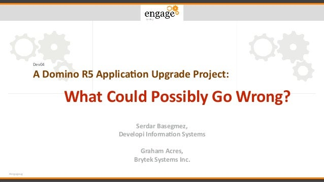 #engageug Dev04 ADominoR5Applica.onUpgradeProject: WhatCouldPossiblyGoWrong? SerdarBasegmez, DevelopiInform...