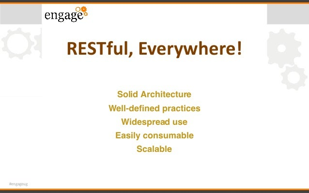 #engageug RESTful,Everywhere! Solid Architecture Well-defined practices Widespread use Easily consumable Scalable