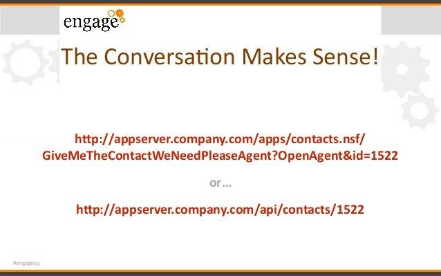 #engageug TheConversaConMakesSense! hPp://appserver.company.com/apps/contacts.nsf/ GiveMeTheContactWeNeedPleaseAgent?Op...