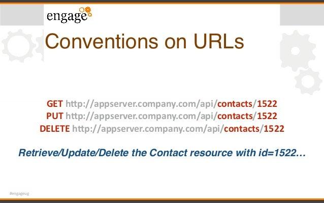 #engageug Conventions on URLs GEThPp://appserver.company.com/api/contacts/1522 PUThPp://appserver.company.com/api/cont...