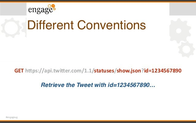 #engageug Different Conventions GEThPps://api.twiPer.com/1.1/statuses/show.json?id=1234567890 Retrieve the Tweet with i...